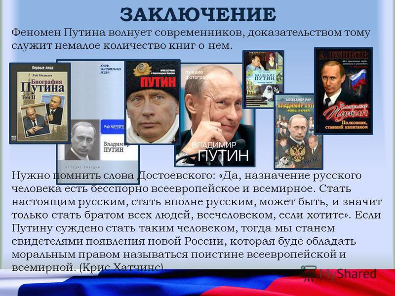 ЗАКЛЮЧЕНИЕ Феномен Путина волнует современников, доказательством тому служит немалое количество книг о нем. Нужно помнить слова Достоевского: «Да, назначение русского человека есть бесспорно всеевропейское и всемирное. Стать настоящим русским, стать