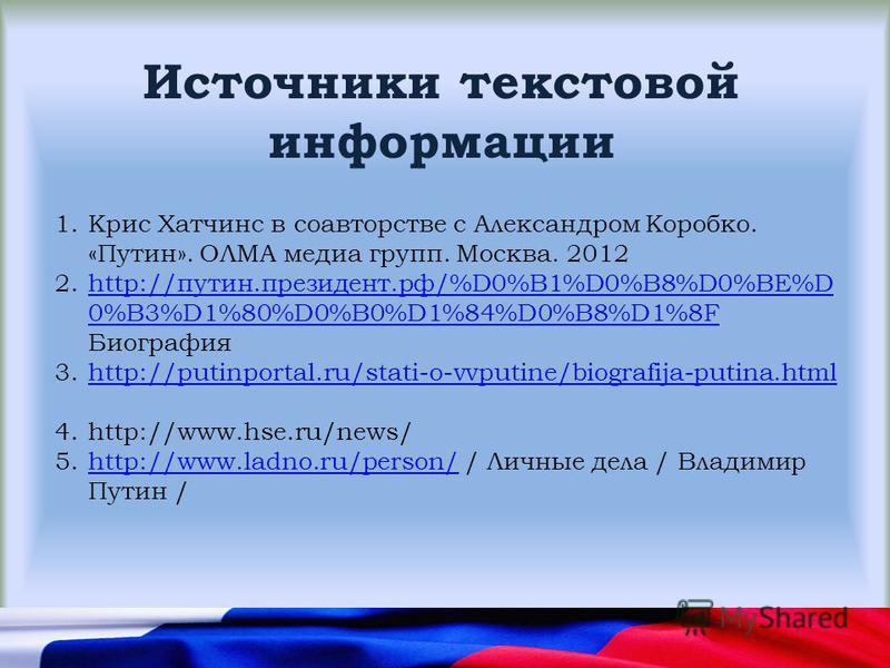 Источники текстовой информации 1. Крис Хатчинс в соавторстве с Александром Коробко. «Путин». ОЛМА медиа групп. Москва. 2012 2.http://путин.президент.рф/%D0%B1%D0%B8%D0%BE%D 0%B3%D1%80%D0%B0%D1%84%D0%B8%D1%8F Биографияhttp://путин.президент.рф/%D0%B1%