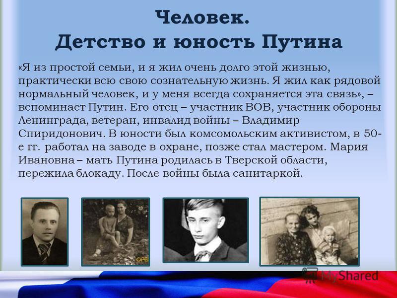 Человек. Детство и юность Путина «Я из простой семьи, и я жил очень долго этой жизнью, практически всю свою сознательную жизнь. Я жил как рядовой нормальный человек, и у меня всегда сохраняется эта связь», – вспоминает Путин. Его отец – участник ВОВ,