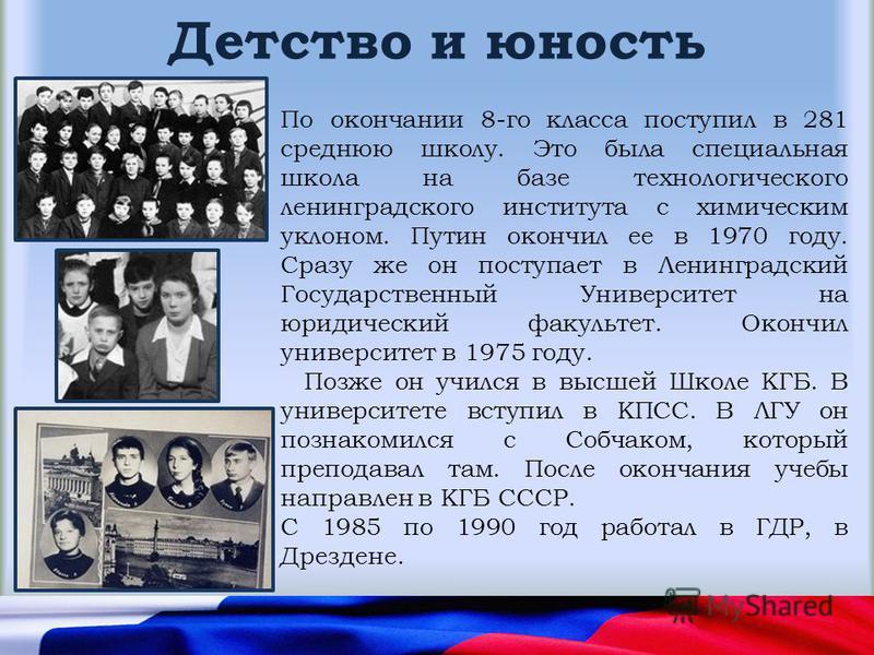 Детство и юность По окончании 8-го класса поступил в 281 среднюю школу. Это была специальная школа на базе технологического ленинградского института с химическим уклоном. Путин окончил ее в 1970 году. Сразу же он поступает в Ленинградский Государстве