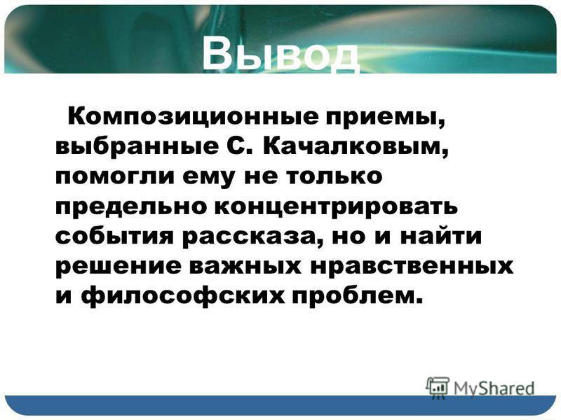 Вывод Композиционные приемы, выбранные С. Качалковым, помогли ему не только предельно концентрировать события рассказа, но и найти решение важных нравственных и философских проблем.