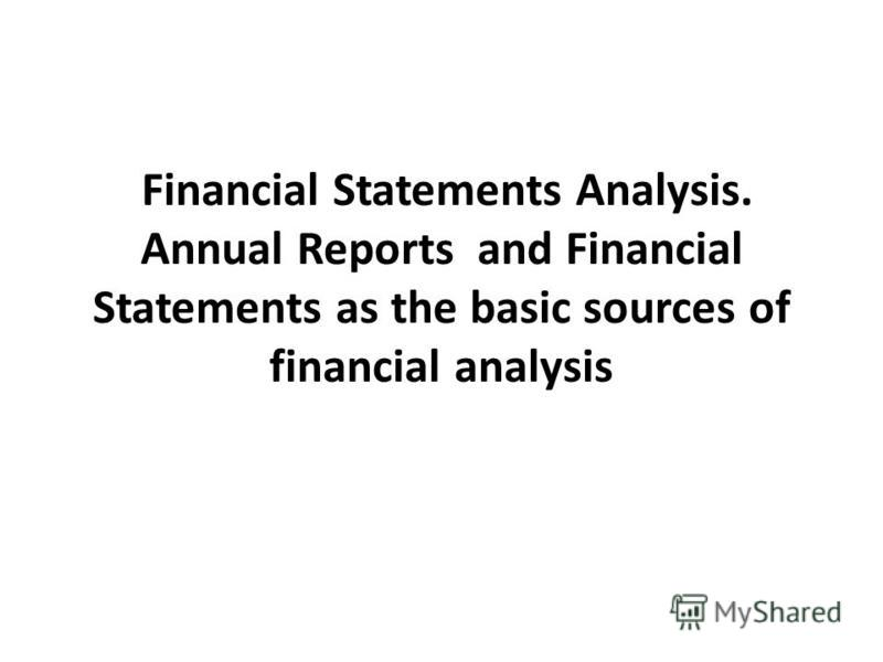 Financial Statements Analysis. Annual Reports and Financial Statements as the basic sources of financial analysis