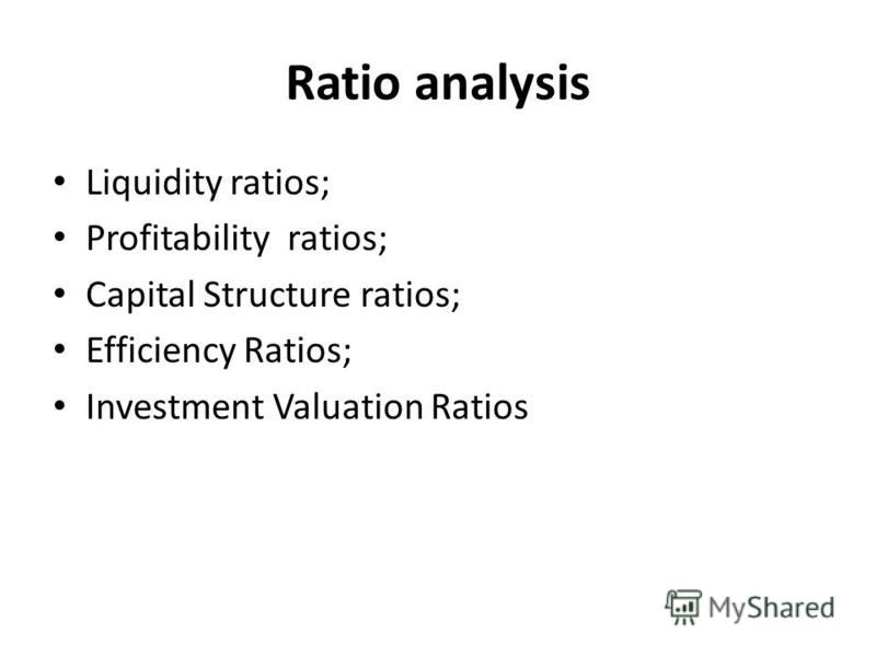 Ratio analysis Liquidity ratios; Profitability ratios; Capital Structure ratios; Efficiency Ratios; Investment Valuation Ratios