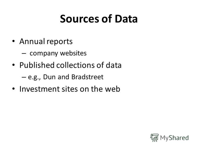Sources of Data Annual reports – company websites Published collections of data – e.g., Dun and Bradstreet Investment sites on the web
