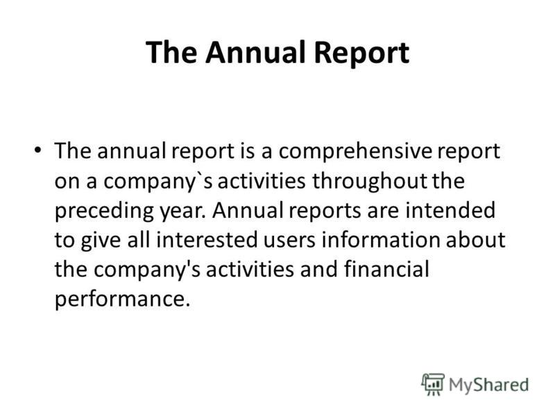 The Annual Report The annual report is a comprehensive report on a company`s activities throughout the preceding year. Annual reports are intended to give all interested users information about the company's activities and financial performance.