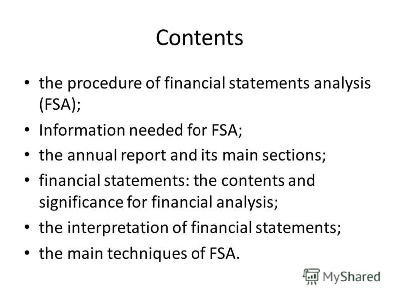 Contents the procedure of financial statements analysis (FSA); Information needed for FSA; the annual report and its main sections; financial statements: the contents and significance for financial analysis; the interpretation of financial statements