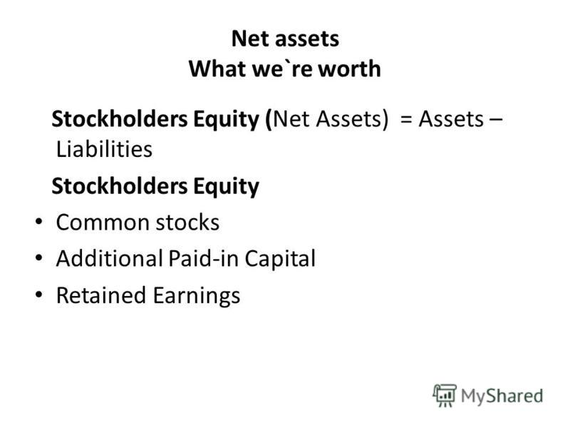 Net assets What we`re worth Stockholders Equity (Net Assets) = Assets – Liabilities Stockholders Equity Common stocks Additional Paid-in Capital Retained Earnings