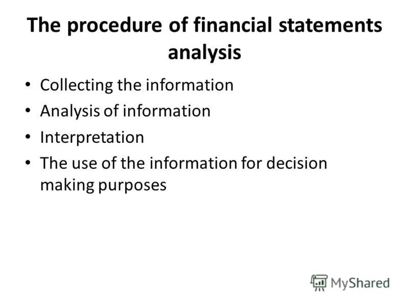 The procedure of financial statements analysis Collecting the information Analysis of information Interpretation The use of the information for decision making purposes