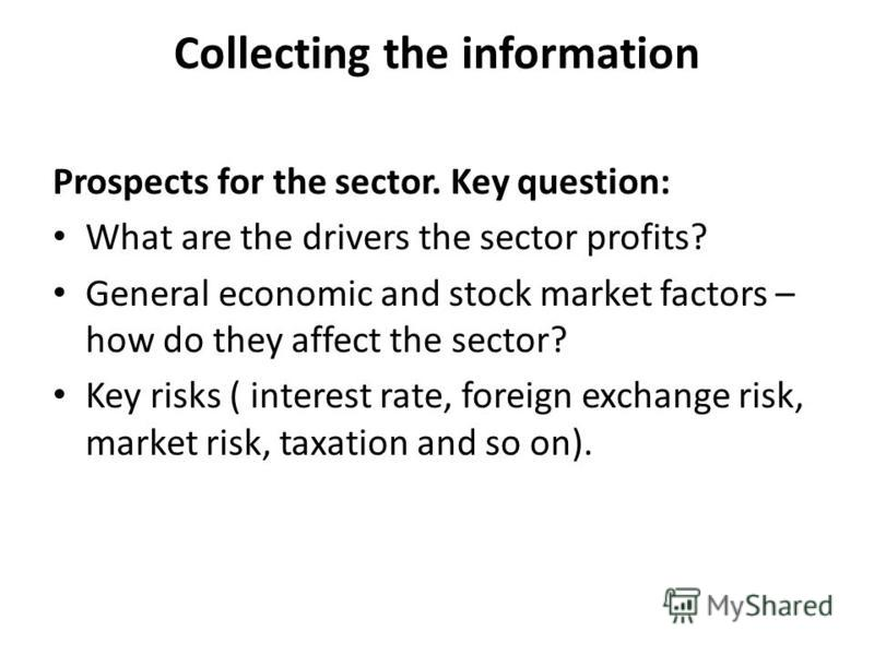 Collecting the information Prospects for the sector. Key question: What are the drivers the sector profits? General economic and stock market factors – how do they affect the sector? Key risks ( interest rate, foreign exchange risk, market risk, taxa