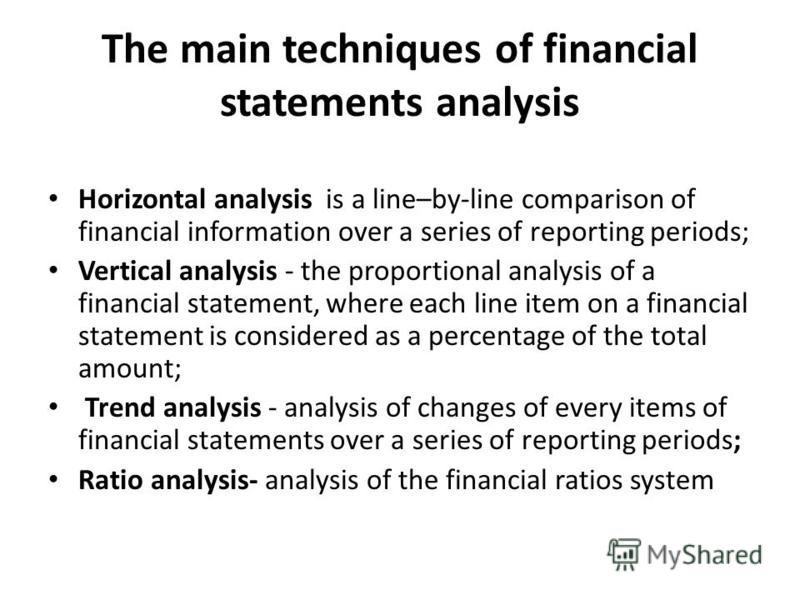The main techniques of financial statements analysis Horizontal analysis is a line–by-line comparison of financial information over a series of reporting periods; Vertical analysis - the proportional analysis of a financial statement, where each line