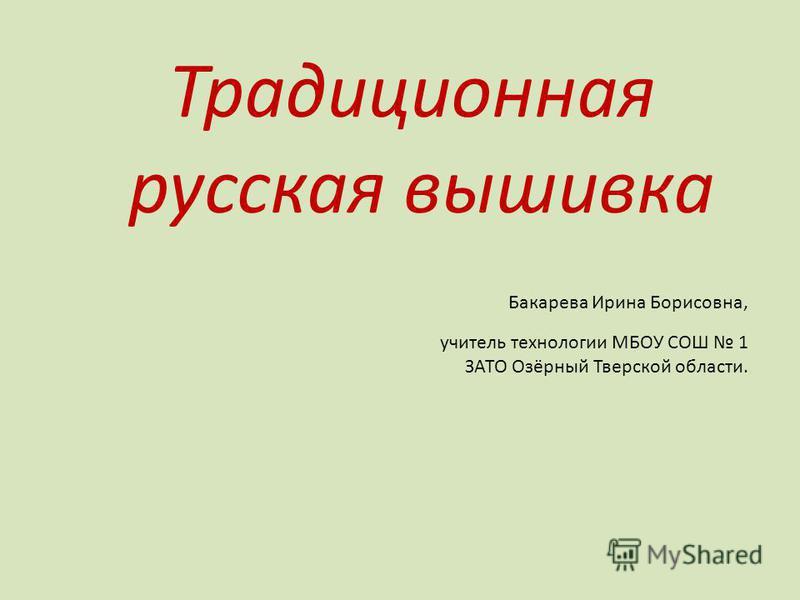 Традиционная русская вышивка Бакарева Ирина Борисовна, учитель технологии МБОУ СОШ 1 ЗАТО Озёрный Тверской области.