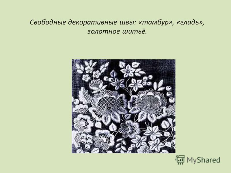 Свободные декоративные швы: «тамбур», «гладь», золотное шитьё.