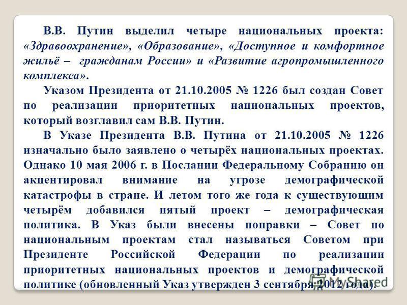 В.В. Путин выделил четыре национальных проекта: «Здравоохранение», «Образование», «Доступное и комфортное жильё – гражданам России» и «Развитие агропромышленного комплекса». Указом Президента от 21.10.2005 1226 был создан Совет по реализации приорите