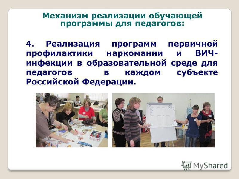 4. Реализация программ первичной профилактики наркомании и ВИЧ- инфекции в образовательной среде для педагогов в каждом субъекте Российской Федерации. Механизм реализации обучающей программы для педагогов: