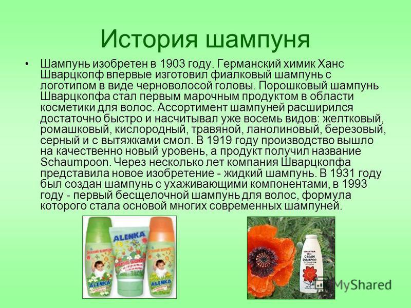 История шампуня Шампунь изобретен в 1903 году. Германский химик Ханс Шварцкопф впервые изготовил фиалковый шампунь с логотипом в виде черноволосой головы. Порошковый шампунь Шварцкопфа стал первым марочным продуктом в области косметики для волос. Асс