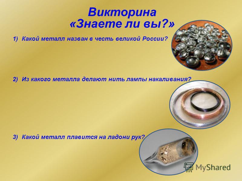 Викторина «Знаете ли вы?» 1)Какой металл назван в честь великой России? 2)Из какого металла делают нить лампы накаливания? 3)Какой металл плавится на ладони рук?