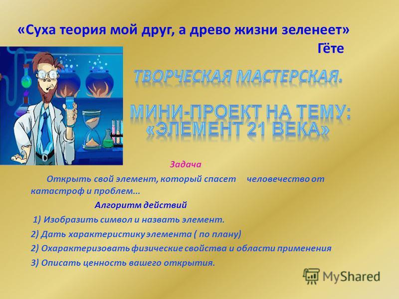 «Суха теория мой друг, а древо жизни зеленеет» Гёте Задача Открыть свой элемент, который спасет человечество от катастроф и проблем... Алгоритм действий 1) Изобразить символ и назвать элемент. 2) Дать характеристику элемента ( по плану) 2) Охарактери