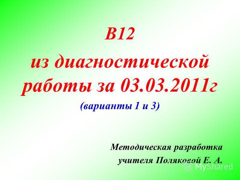 В12 из диагностической работы за 03.03.2011 г (варианты 1 и 3) Методическая разработка учителя Поляковой Е. А.
