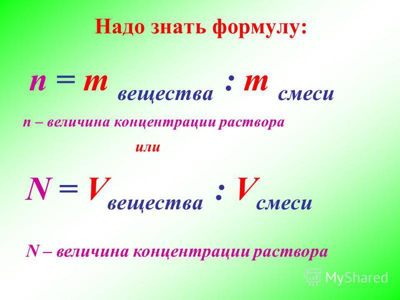 Надо знать формулу: N = V вещества : V смеси n = m вещества : m смеси n – величина концентрации раствора N – величина концентрации раствора или