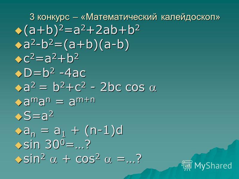 3 конкурс – «Математический калейдоскоп» (a+b) 2 =a 2 +2ab+b 2 (a+b) 2 =a 2 +2ab+b 2 a 2 -b 2 =(a+b)(a-b) a 2 -b 2 =(a+b)(a-b) с 2 =а 2 +b 2 с 2 =а 2 +b 2 D=b 2 -4ac D=b 2 -4ac a 2 = b 2 +c 2 - 2bc cos a 2 = b 2 +c 2 - 2bc cos a m a n = a m+n a m a n