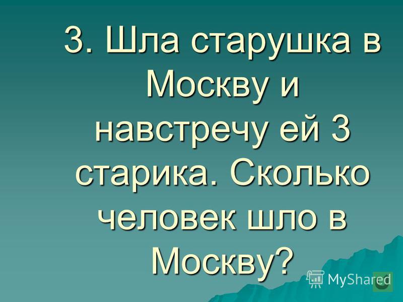3. Шла старушка в Москву и навстречу ей 3 старика. Сколько человек шло в Москву?