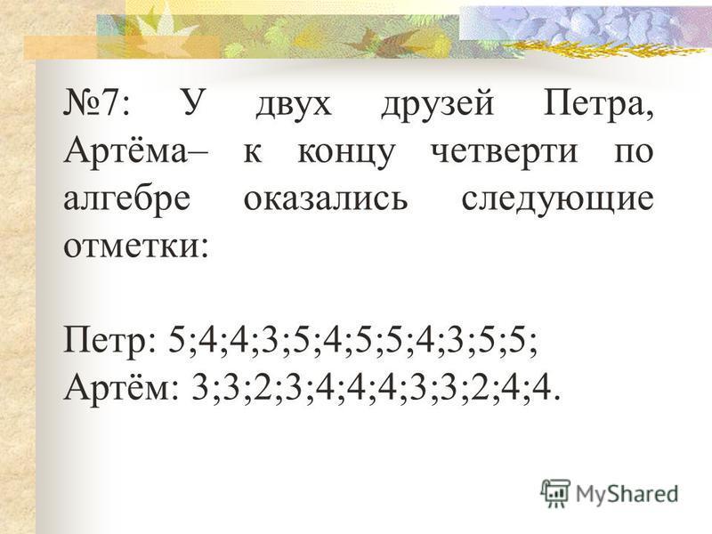 7: У двух друзей Петра, Артёма– к концу четверти по алгебре оказались следующие отметки: Петр: 5;4;4;3;5;4;5;5;4;3;5;5; Артём: 3;3;2;3;4;4;4;3;3;2;4;4.