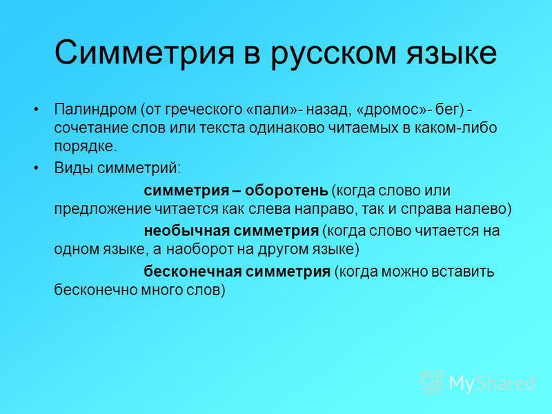 Симметрия в русском языке Палиндром (от греческого «пали»- назад, «дромос»- бег) - сочетание слов или текста одинаково читаемых в каком-либо порядке. Виды симметрий: симметрия – оборотень (когда слово или предложение читается как слева направо, так и