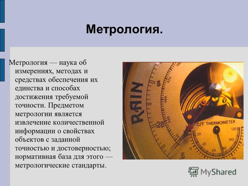 Метрология. Метрология наука об измерениях, методах и средствах обеспечения их единства и способах достижения требуемой точности. Предметом метрологии является извлечение количественной информации о свойствах объектов с заданной точностью и достоверн