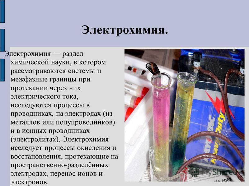 Электрохимия. Электрохимия раздел химической науки, в котором рассматриваются системы и межфазные границы при протекании через них электрического тока, исследуются процессы в проводниках, на электродах (из металлов или полупроводников) и в ионных про