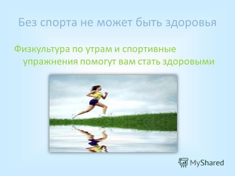 Без спорта не может быть здоровья Физкультура по утрам и спортивные упражнения помогут вам стать здоровыми