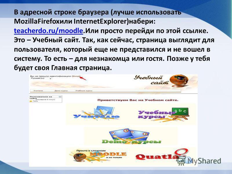 В адресной строке браузера (лучше использовать MozillaFirefoxили InternetExplorer)набери: teacherdo.ru/moodle.Или просто перейди по этой ссылке. Это – Учебный сайт. Так, как сейчас, страница выглядит для пользователя, который еще не представился и не