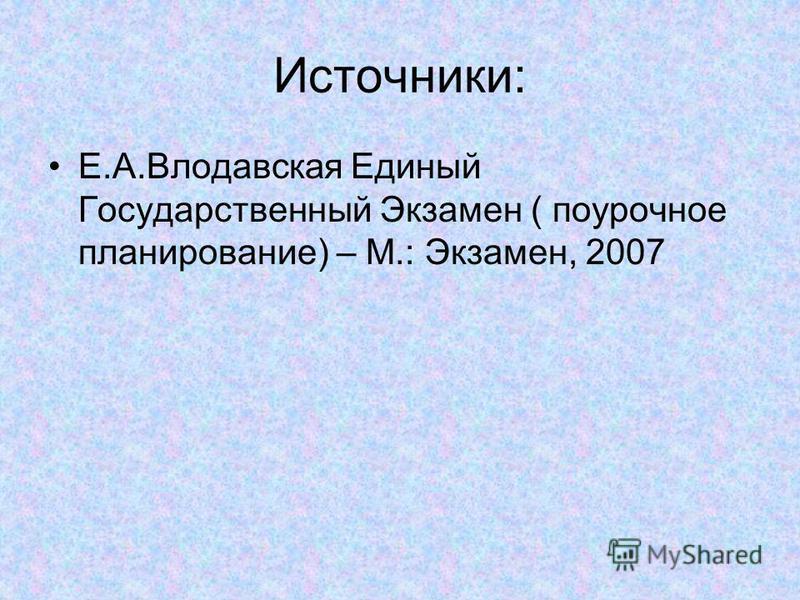 Источники: Е.А.Влодавская Единый Государственный Экзамен ( поурочное планирование) – М.: Экзамен, 2007