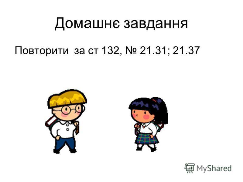 Домашнє завдання Повторити за ст 132, 21.31; 21.37