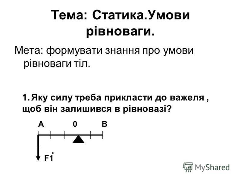 Тема: Статика.Умови рівноваги. Мета: формувати знання про умови рівноваги тіл. 1.Яку силу треба прикласти до важеля, щоб він залишився в рівновазі? А 0 В F1