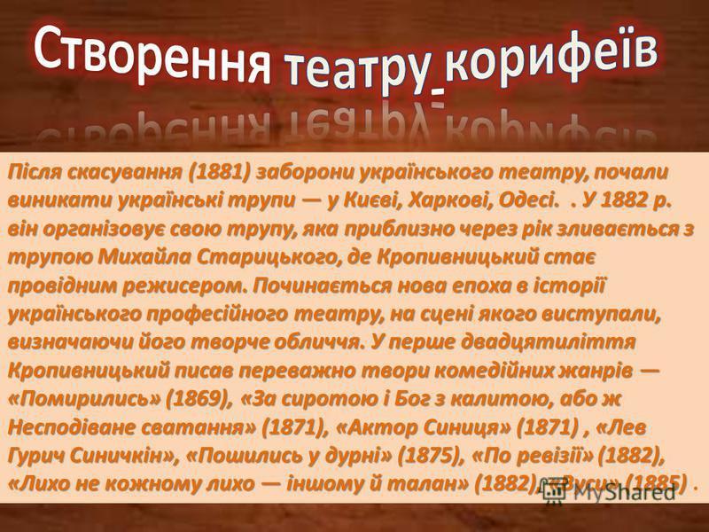 Після скасування (1881) заборони українського театру, почали виникати українські трупи у Києві, Харкові, Одесі.. У 1882 р. він організовує свою трупу, яка приблизно через рік зливається з трупою Михайла Старицького, де Кропивницький стає провідним ре