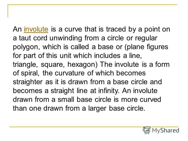 An involute is a curve that is traced by a point on a taut cord unwinding from a circle or regular polygon, which is called a base or (plane figures for part of this unit which includes a line, triangle, square, hexagon) The involute is a form of spi