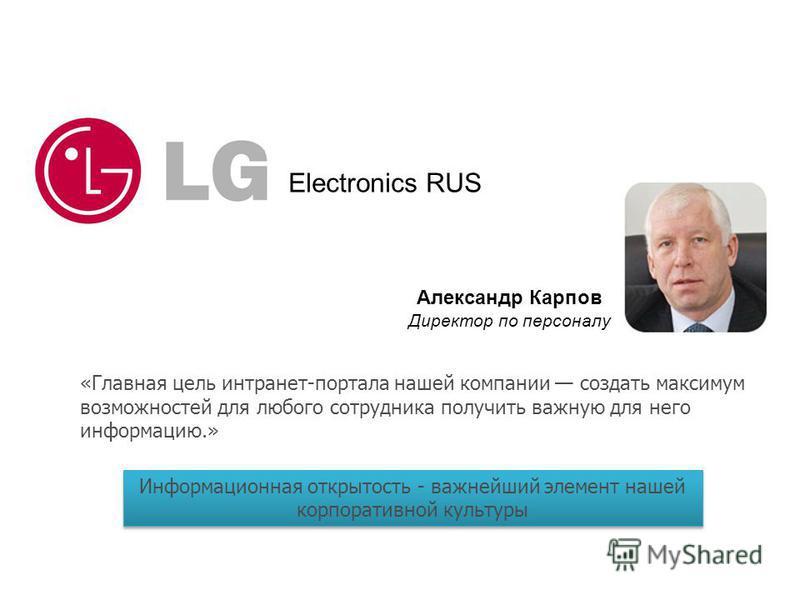 Electronics RUS Александр Карпов Директор по персоналу «Главная цель интранет-портала нашей компании создать максимум возможностей для любого сотрудника получить важную для него информацию.» Информационная открытость - важнейший элемент нашей корпора