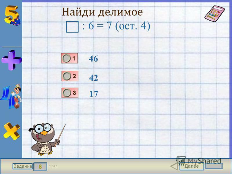 Далее 8 Задание 1 бал. 1111 2222 3333 Найди делимое : 6 = 7 (ост. 4) 46 42 17