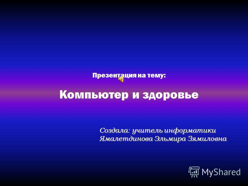 Презентация на тему: Компьютер и здоровье Создала: учитель информатики Ямалетдинова Эльмира Зямиловна