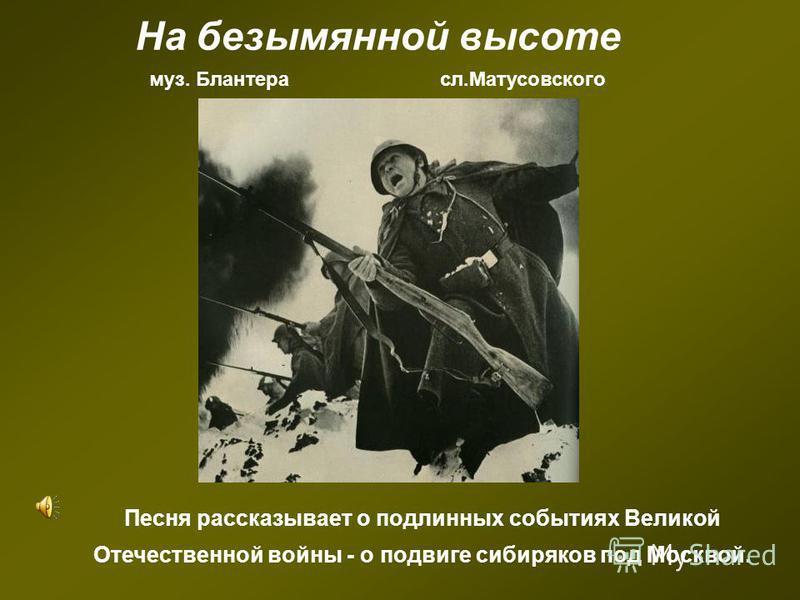 На безымянной высоте муз. Блантера сл.Матусовского Песня рассказывает о подлинных событиях Великой Отечественной войны - о подвиге сибиряков под Москвой.