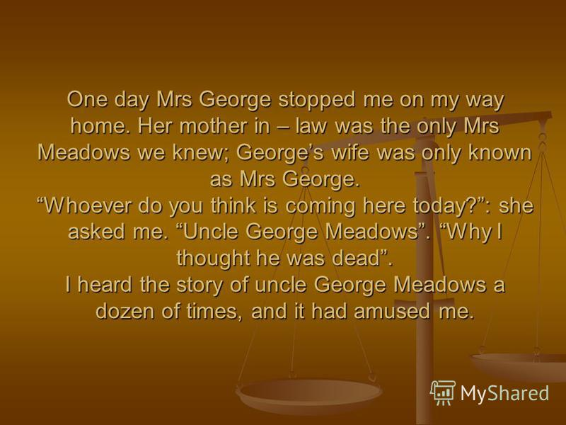 One day Mrs George stopped me on my way home. Her mother in – law was the only Mrs Meadows we knew; Georges wife was only known as Mrs George. Whoever do you think is coming here today?: she asked me. Uncle George Meadows. Why I thought he was dead.