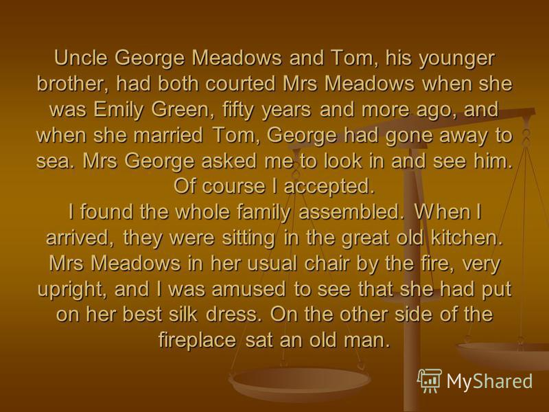 Uncle George Meadows and Tom, his younger brother, had both courted Mrs Meadows when she was Emily Green, fifty years and more ago, and when she married Tom, George had gone away to sea. Mrs George asked me to look in and see him. Of course I accepte