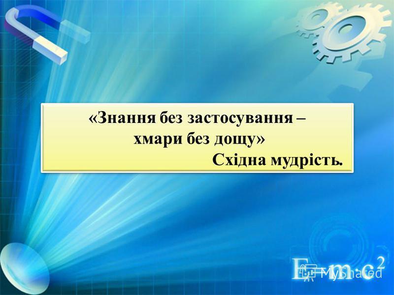 «Знання без застосування – хмари без дощу» Східна мудрість. «Знання без застосування – хмари без дощу» Східна мудрість.