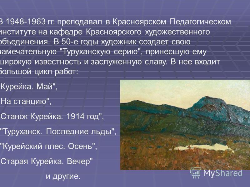 В 1948-1963 гг. преподавал в Красноярском Педагогическом институте на кафедре Красноярского художественного объединения. В 50-е годы художник создает свою замечательную