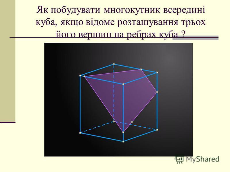 Як побудувати многокутник всередині куба, якщо відоме розташування трьох його вершин на ребрах куба ?