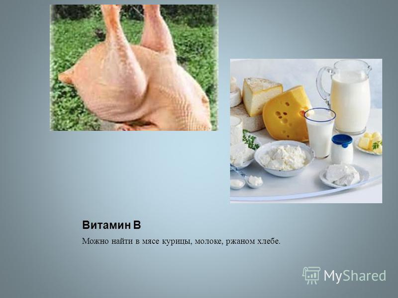 Витамин В Можно найти в мясе курицы, молоке, ржаном хлебе.