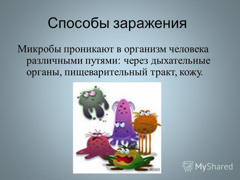 Способы заражения Микробы проникают в организм человека различными путями : через дыхательные органы, пищеварительный тракт, кожу.