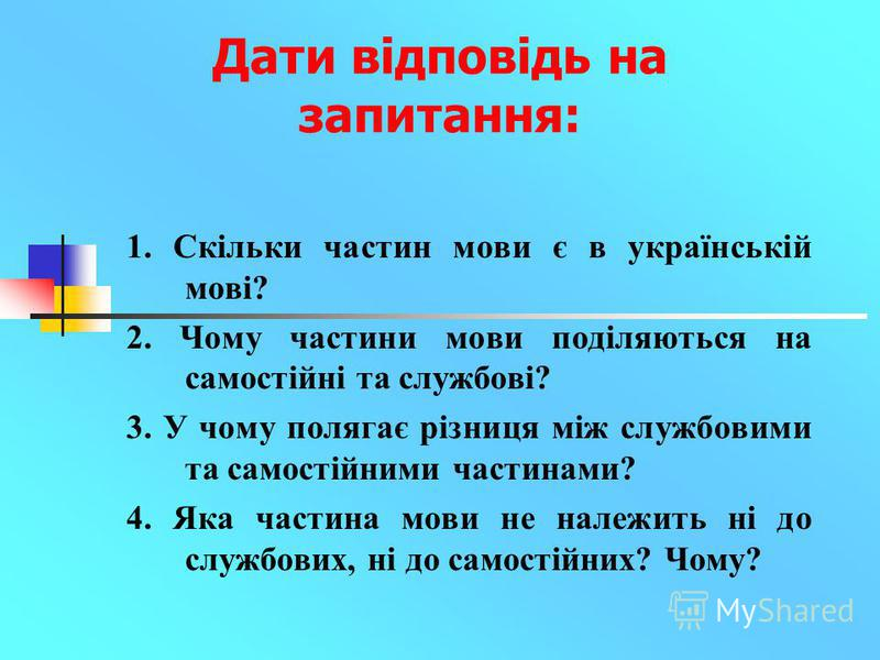 Дати відповідь на запитання: 1. Скільки частин мови є в українській мові? 2. Чому частини мови поділяються на самостійні та службові? 3. У чому полягає різниця між службовими та самостійними частинами? 4. Яка частина мови не належить ні до службових,