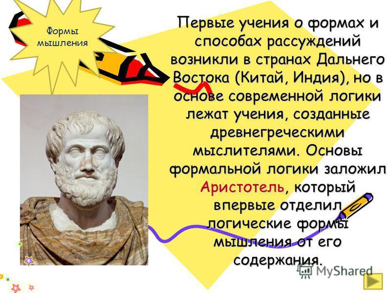 Первые учения о формах и способах рассуждений возникли в странах Дальнего Востока (Китай, Индия), но в основе современной логики лежат учения, созданные древнегреческими мыслителями. Основы формальной логики заложил Аристотель, который впервые отдели