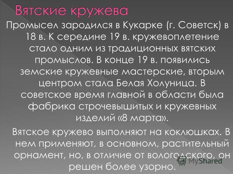 Промысел зародился в Кукарке (г. Советск) в 18 в. К середине 19 в. кружевоплетение стало одним из традиционных вятских промыслов. В конце 19 в. появились земские кружевные мастерские, вторым центром стала Белая Холуница. В советское время главной в о